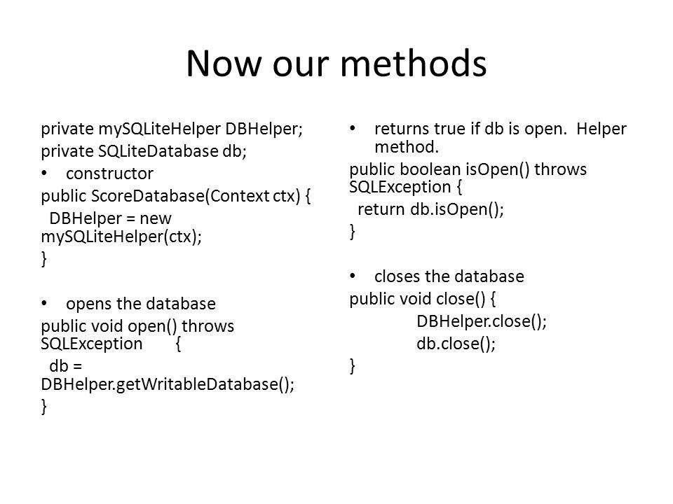 Now our methods private mySQLiteHelper DBHelper; private SQLiteDatabase db; constructor public ScoreDatabase(Context ctx) { DBHelper = new mySQLiteHel