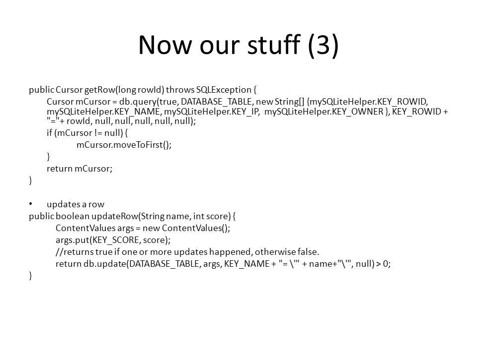 Now our stuff (3) public Cursor getRow(long rowId) throws SQLException { Cursor mCursor = db.query(true, DATABASE_TABLE, new String[] {mySQLiteHelper.