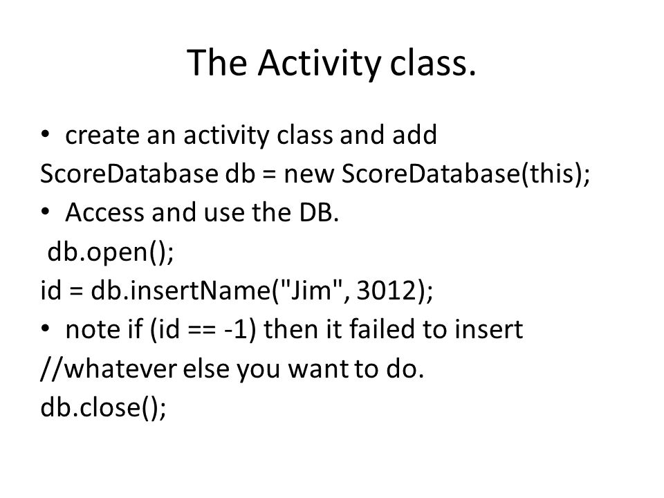 The Activity class. create an activity class and add ScoreDatabase db = new ScoreDatabase(this); Access and use the DB. db.open(); id = db.insertName(