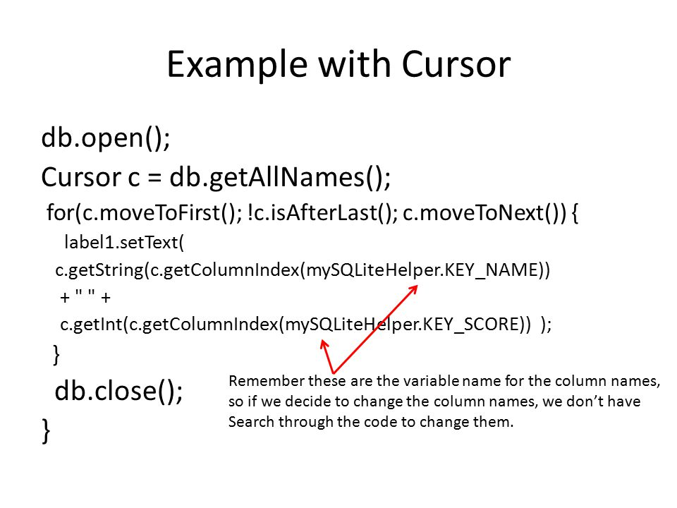 Example with Cursor db.open(); Cursor c = db.getAllNames(); for(c.moveToFirst(); !c.isAfterLast(); c.moveToNext()) { label1.setText( c.getString(c.get
