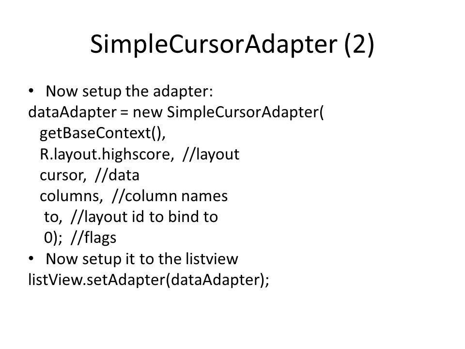 SimpleCursorAdapter (2) Now setup the adapter: dataAdapter = new SimpleCursorAdapter( getBaseContext(), R.layout.highscore, //layout cursor, //data co