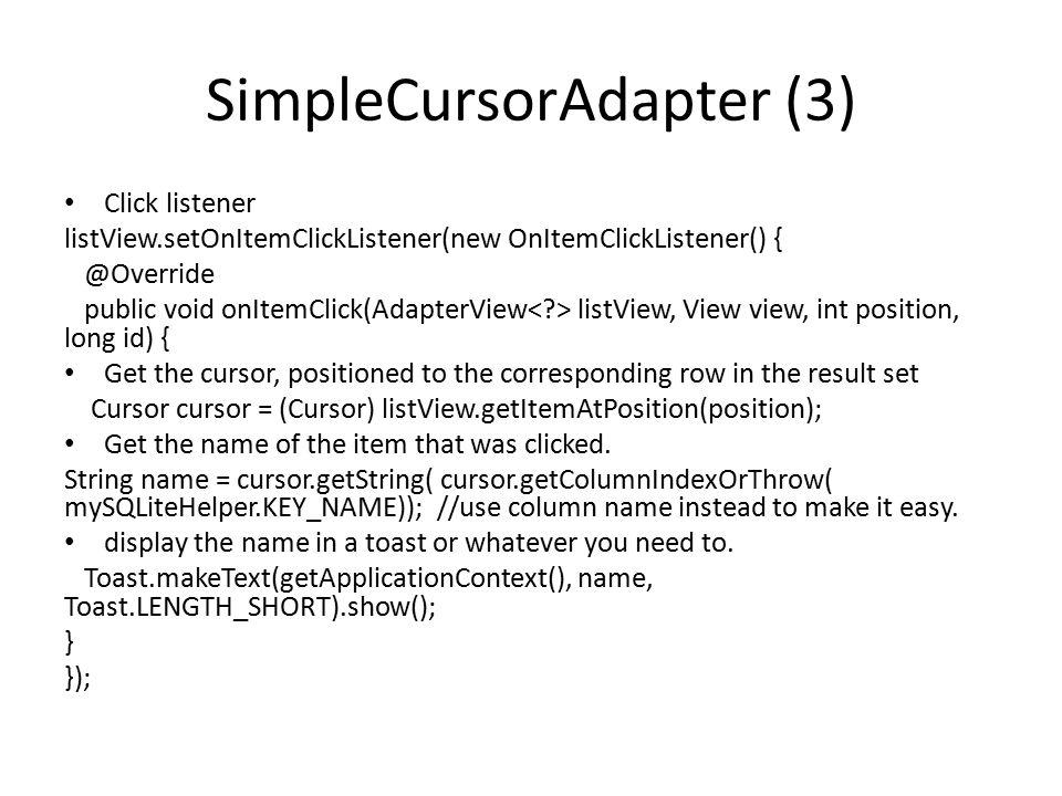 SimpleCursorAdapter (3) Click listener listView.setOnItemClickListener(new OnItemClickListener() { @Override public void onItemClick(AdapterView listV