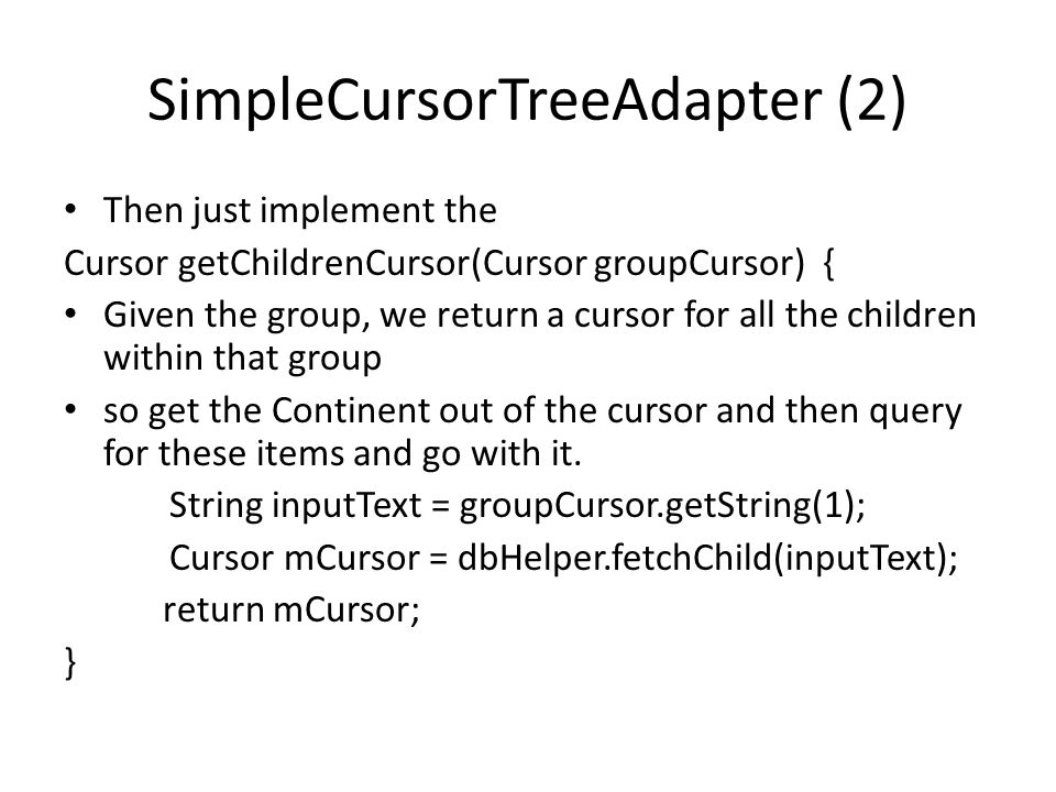 SimpleCursorTreeAdapter (2) Then just implement the Cursor getChildrenCursor(Cursor groupCursor) { Given the group, we return a cursor for all the chi