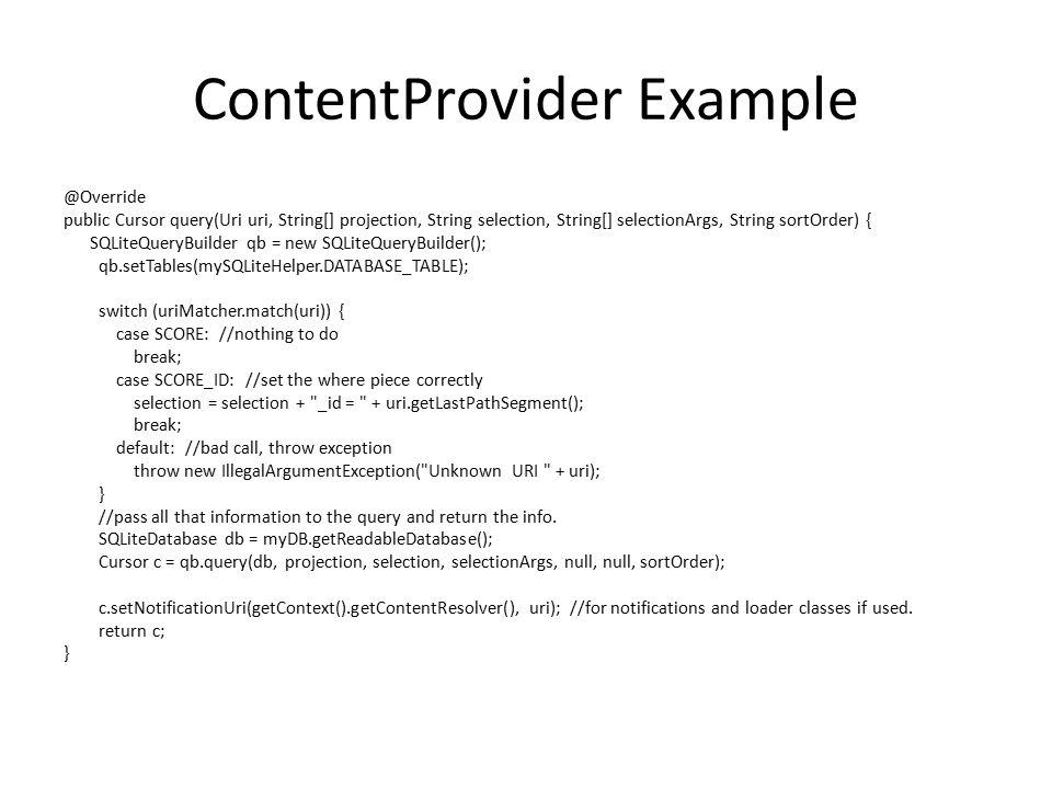 ContentProvider Example @Override public Cursor query(Uri uri, String[] projection, String selection, String[] selectionArgs, String sortOrder) { SQLi