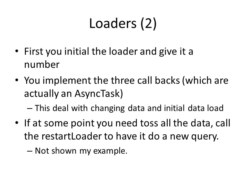 Loaders (2) First you initial the loader and give it a number You implement the three call backs (which are actually an AsyncTask) – This deal with ch