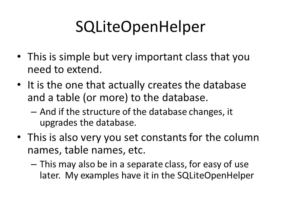 Extend SQLiteOpenHelper A helper class to manage database creation and version management.