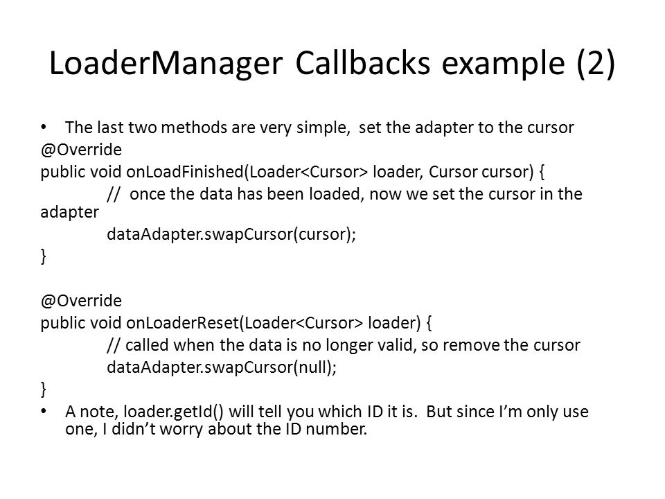 LoaderManager Callbacks example (2) The last two methods are very simple, set the adapter to the cursor @Override public void onLoadFinished(Loader lo
