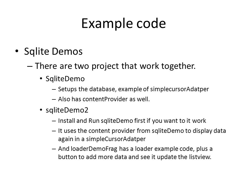 Example code Sqlite Demos – There are two project that work together. SqliteDemo – Setups the database, example of simplecursorAdatper – Also has cont