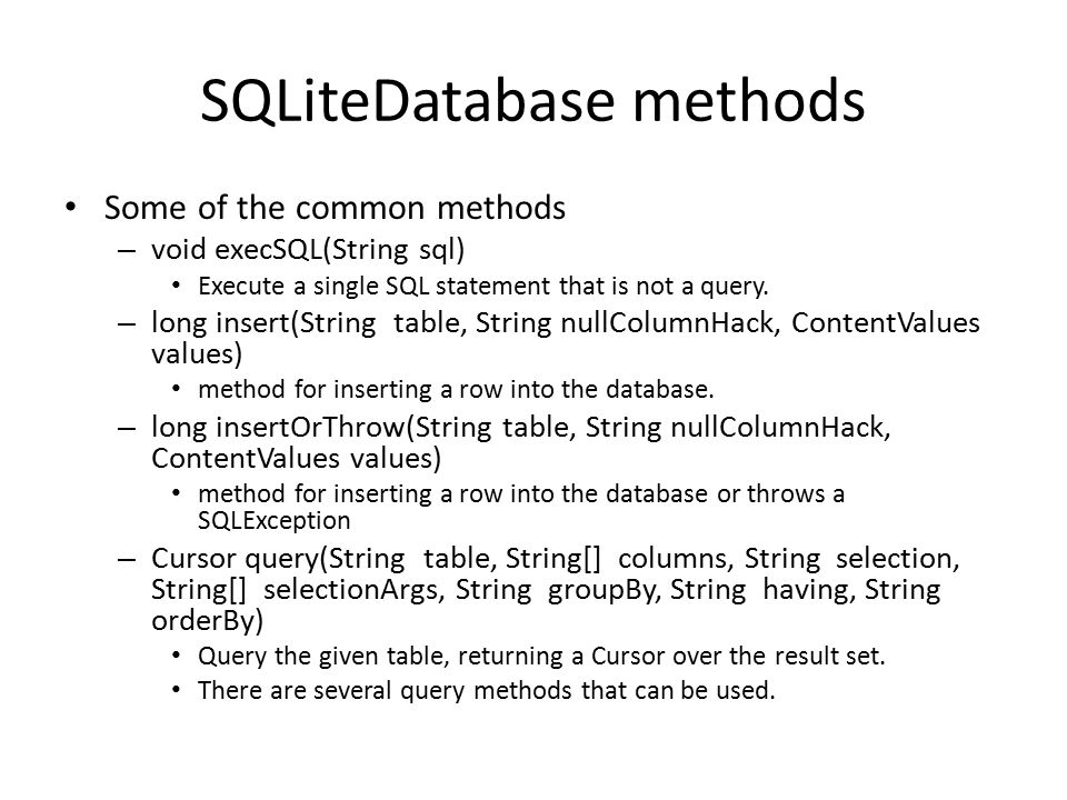 SQLiteDatabase methods Some of the common methods – void execSQL(String sql) Execute a single SQL statement that is not a query. – long insert(String