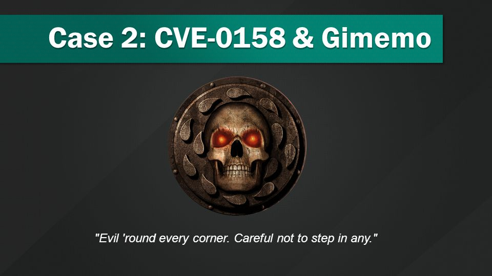 Case 2: CVE-0158 & Gimemo Evil round every corner. Careful not to step in any.