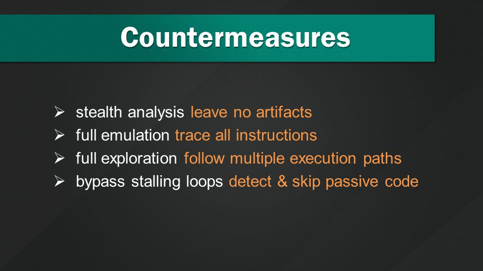 Countermeasures  stealth analysis leave no artifacts  full emulation trace all instructions  full exploration follow multiple execution paths  bypass stalling loops detect & skip passive code