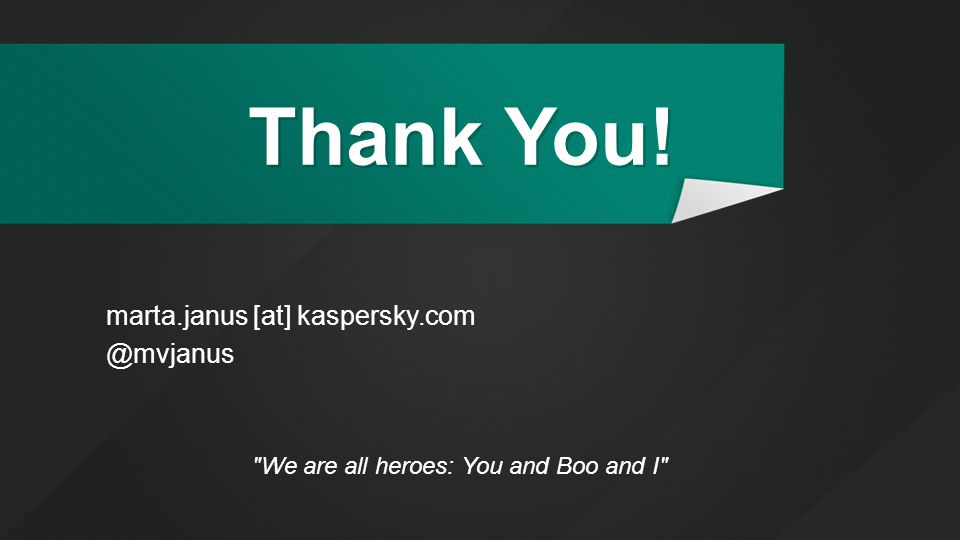 Thank You! We are all heroes: You and Boo and I marta.janus [at] kaspersky.com @mvjanus
