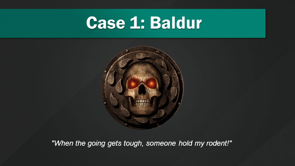 Case 1: Baldur When the going gets tough, someone hold my rodent!