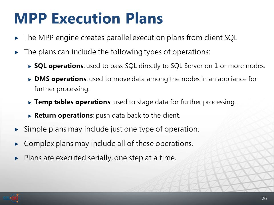 26 MPP Execution Plans The MPP engine creates parallel execution plans from client SQL The plans can include the following types of operations: SQL op