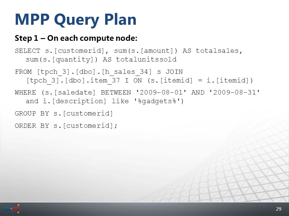 29 MPP Query Plan Step 1 – On each compute node: SELECT s.[customerid], sum(s.[amount]) AS totalsales, sum(s.[quantity]) AS totalunitssold FROM [tpch_3].[dbo].[h_sales_34] s JOIN [tpch_3].[dbo].item_37 I ON (s.[itemid] = i.[itemid]) WHERE (s.[saledate] BETWEEN 2009-08-01 AND 2009-08-31 and i.[description] like %gadgets% ) GROUP BY s.[customerid] ORDER BY s.[customerid];