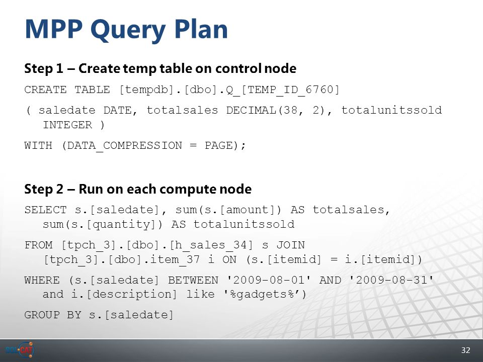 32 MPP Query Plan Step 1 – Create temp table on control node CREATE TABLE [tempdb].[dbo].Q_[TEMP_ID_6760] ( saledate DATE, totalsales DECIMAL(38, 2), totalunitssold INTEGER ) WITH (DATA_COMPRESSION = PAGE); Step 2 – Run on each compute node SELECT s.[saledate], sum(s.[amount]) AS totalsales, sum(s.[quantity]) AS totalunitssold FROM [tpch_3].[dbo].[h_sales_34] s JOIN [tpch_3].[dbo].item_37 i ON (s.[itemid] = i.[itemid]) WHERE (s.[saledate] BETWEEN 2009-08-01 AND 2009-08-31 and i.[description] like %gadgets%') GROUP BY s.[saledate]