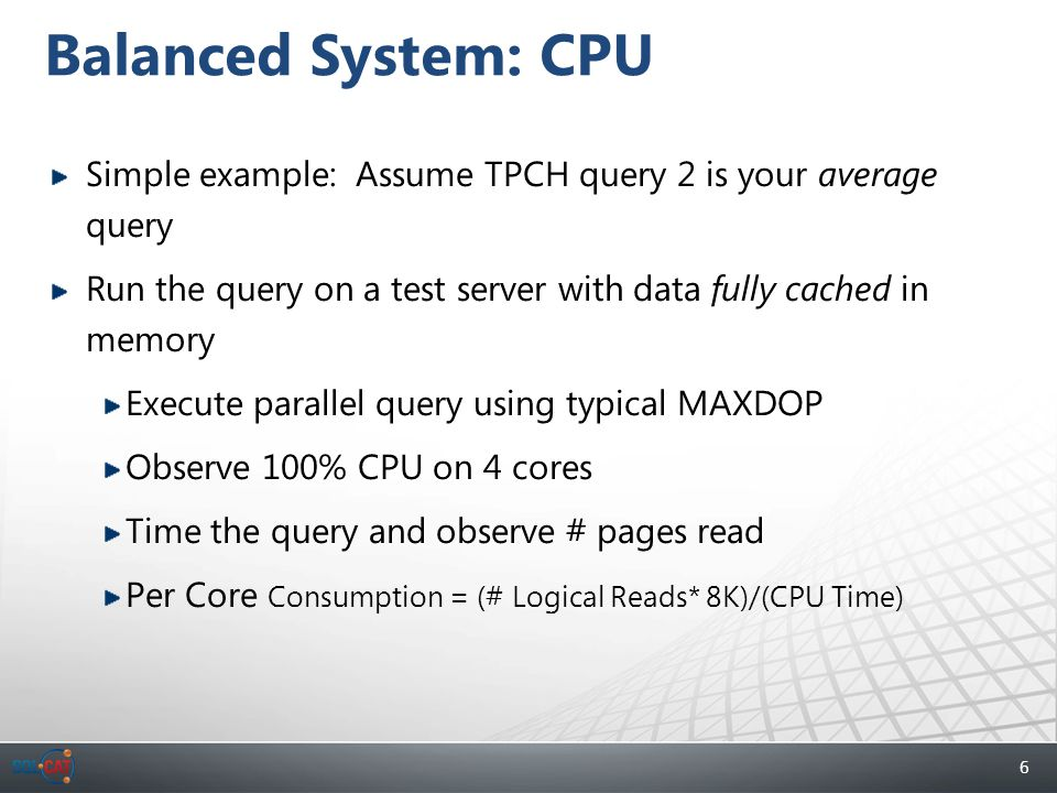 6 Balanced System: CPU Simple example: Assume TPCH query 2 is your average query Run the query on a test server with data fully cached in memory Execute parallel query using typical MAXDOP Observe 100% CPU on 4 cores Time the query and observe # pages read Per Core Consumption = (# Logical Reads* 8K)/(CPU Time)