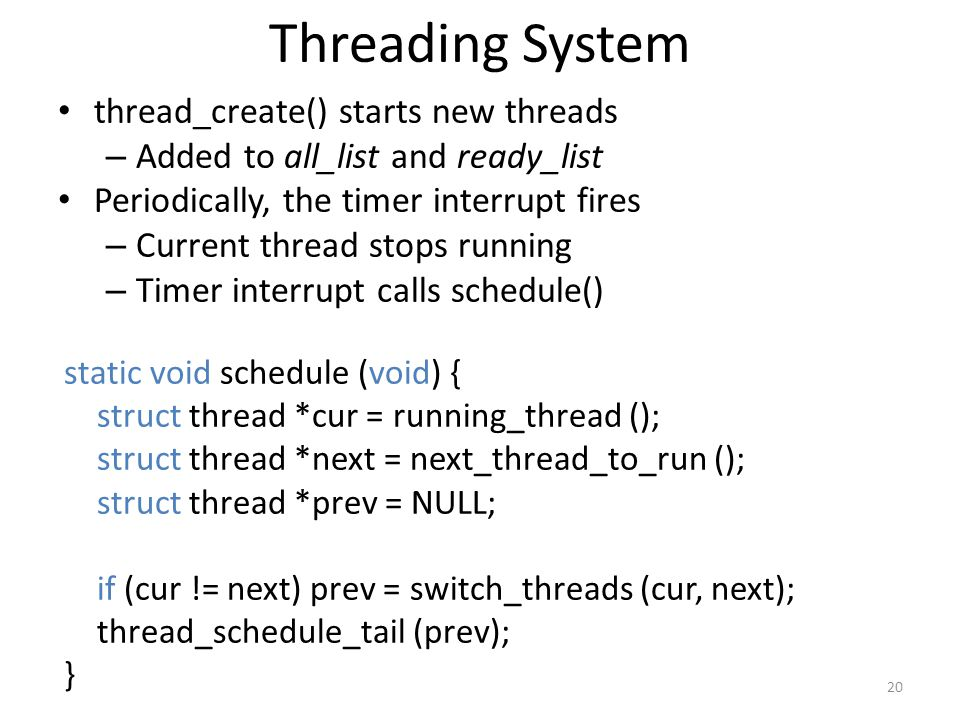 Threading System thread_create() starts new threads – Added to all_list and ready_list Periodically, the timer interrupt fires – Current thread stops running – Timer interrupt calls schedule() static void schedule (void) { struct thread *cur = running_thread (); struct thread *next = next_thread_to_run (); struct thread *prev = NULL; if (cur != next) prev = switch_threads (cur, next); thread_schedule_tail (prev); } 20