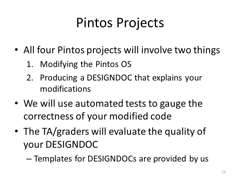 Pintos Projects All four Pintos projects will involve two things 1.Modifying the Pintos OS 2.Producing a DESIGNDOC that explains your modifications We will use automated tests to gauge the correctness of your modified code The TA/graders will evaluate the quality of your DESIGNDOC – Templates for DESIGNDOCs are provided by us 24