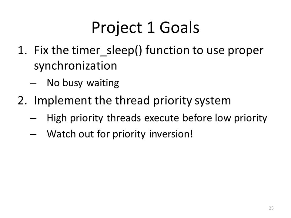 Project 1 Goals 1.Fix the timer_sleep() function to use proper synchronization – No busy waiting 2.Implement the thread priority system – High priority threads execute before low priority – Watch out for priority inversion.