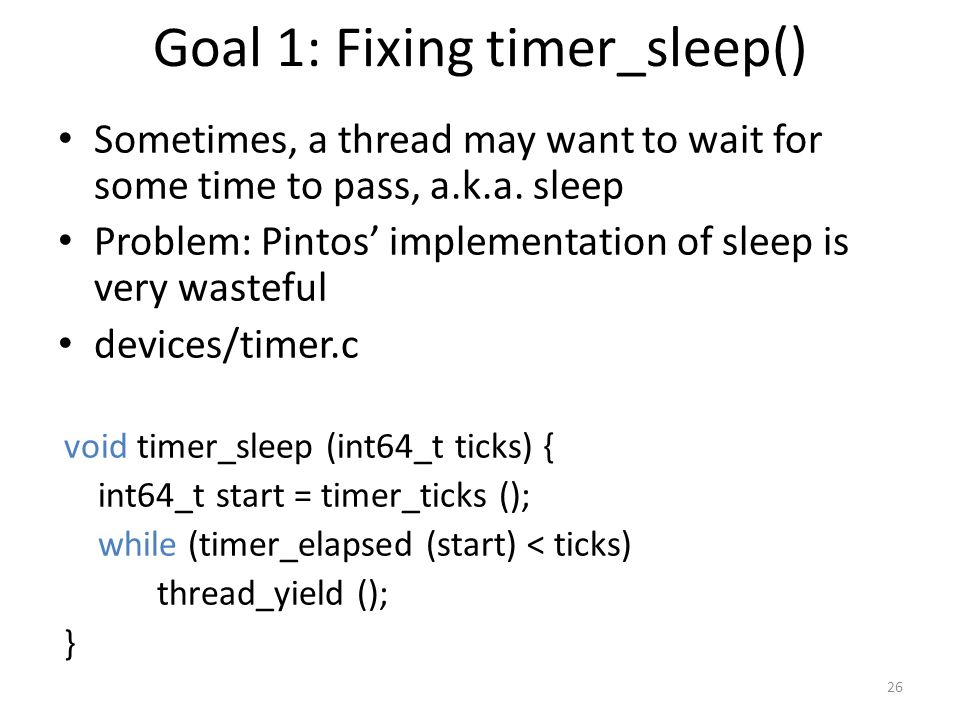 Goal 1: Fixing timer_sleep() Sometimes, a thread may want to wait for some time to pass, a.k.a.