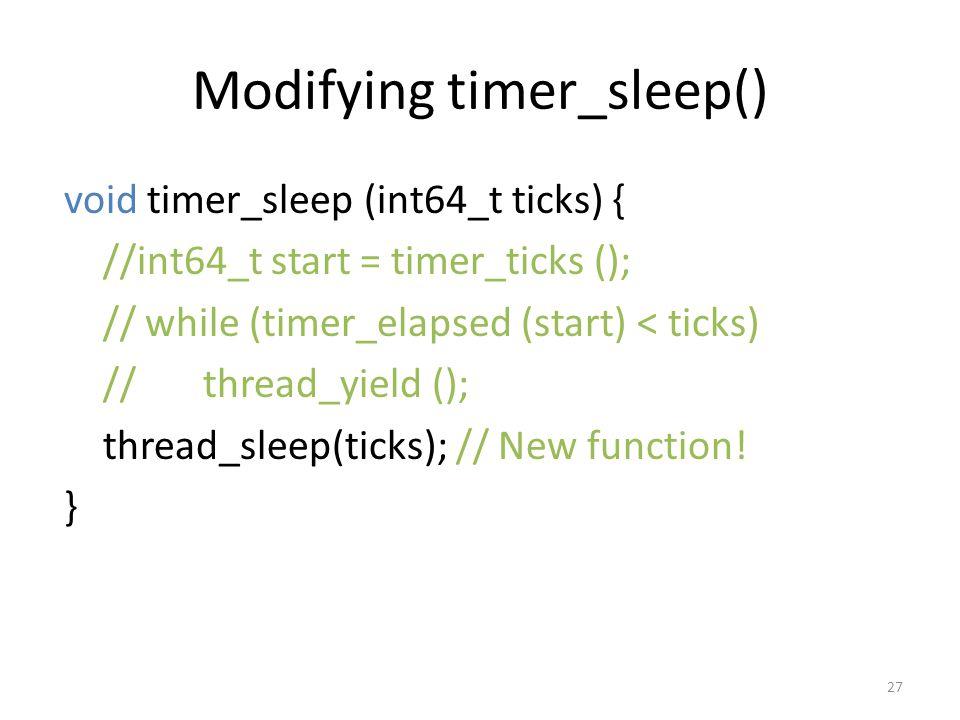 Modifying timer_sleep() void timer_sleep (int64_t ticks) { //int64_t start = timer_ticks (); // while (timer_elapsed (start) < ticks) // thread_yield (); thread_sleep(ticks); // New function.