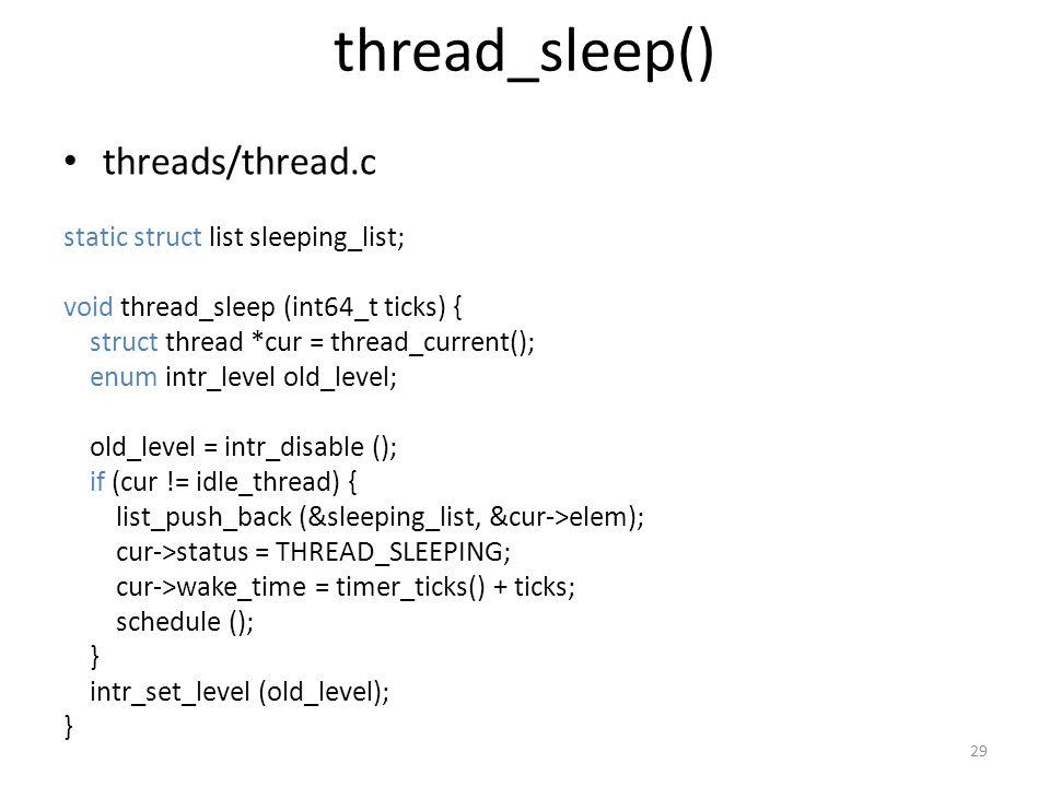 thread_sleep() threads/thread.c static struct list sleeping_list; void thread_sleep (int64_t ticks) { struct thread *cur = thread_current(); enum intr_level old_level; old_level = intr_disable (); if (cur != idle_thread) { list_push_back (&sleeping_list, &cur->elem); cur->status = THREAD_SLEEPING; cur->wake_time = timer_ticks() + ticks; schedule (); } intr_set_level (old_level); } 29