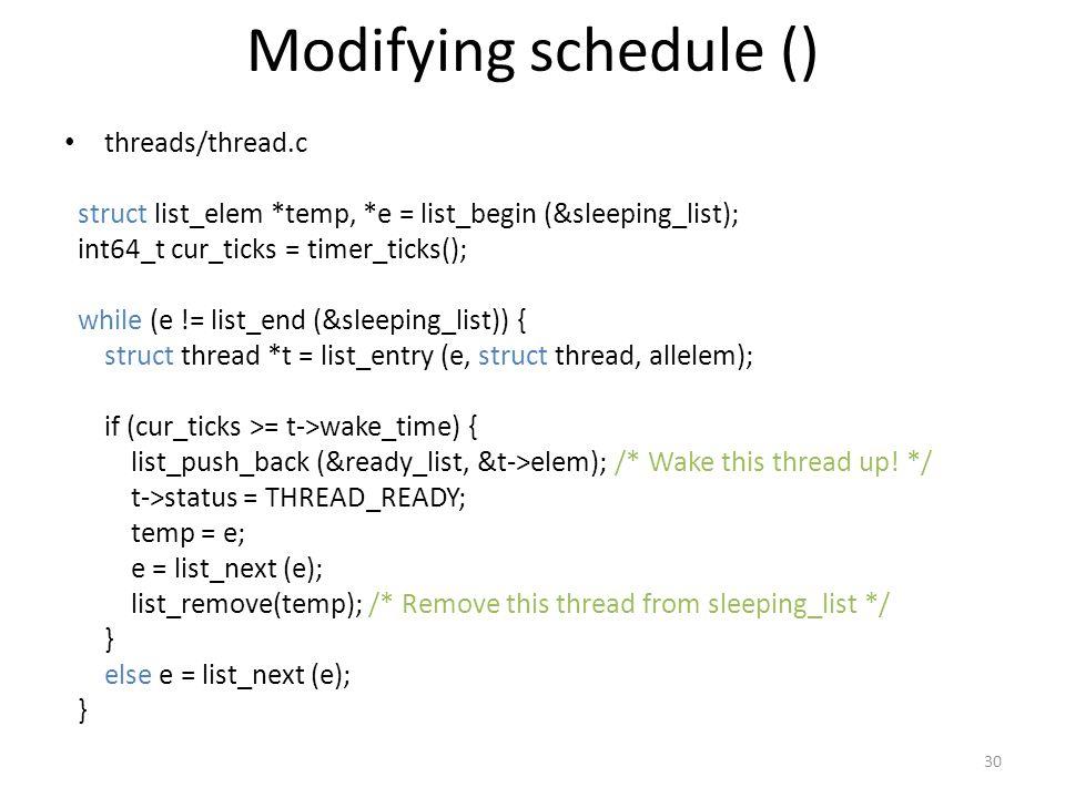 Modifying schedule () threads/thread.c struct list_elem *temp, *e = list_begin (&sleeping_list); int64_t cur_ticks = timer_ticks(); while (e != list_end (&sleeping_list)) { struct thread *t = list_entry (e, struct thread, allelem); if (cur_ticks >= t->wake_time) { list_push_back (&ready_list, &t->elem); /* Wake this thread up.