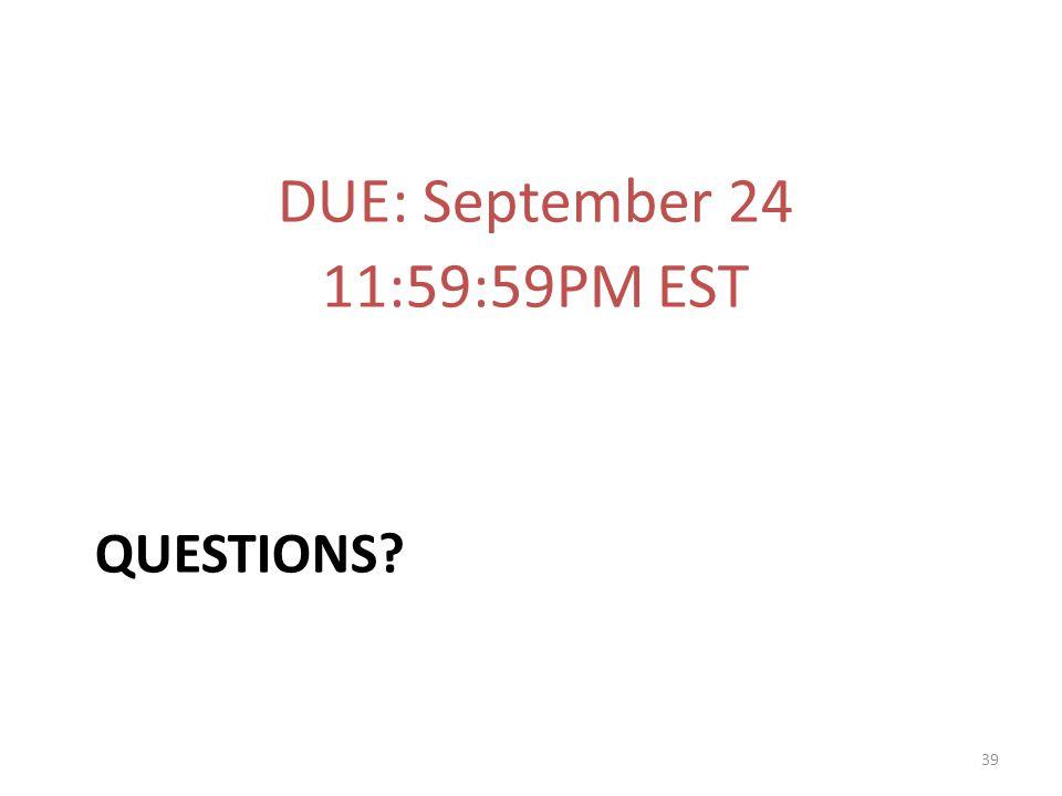 QUESTIONS? DUE: September 24 11:59:59PM EST 39