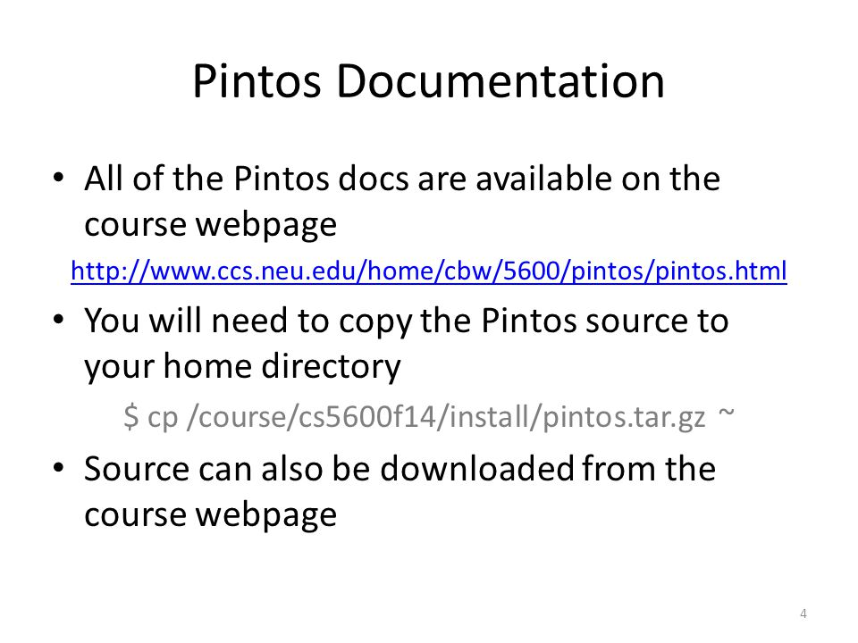 Pintos Documentation All of the Pintos docs are available on the course webpage http://www.ccs.neu.edu/home/cbw/5600/pintos/pintos.html You will need to copy the Pintos source to your home directory $ cp /course/cs5600f14/install/pintos.tar.gz ~ Source can also be downloaded from the course webpage 4