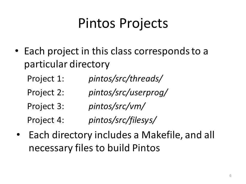 Pintos Projects Each project in this class corresponds to a particular directory Project 1: pintos/src/threads/ Project 2:pintos/src/userprog/ Project 3:pintos/src/vm/ Project 4:pintos/src/filesys/ Each directory includes a Makefile, and all necessary files to build Pintos 6