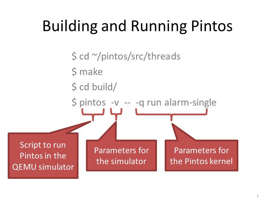 Building and Running Pintos $ cd ~/pintos/src/threads $ make $ cd build/ $ pintos -v -- -q run alarm-single 7 Script to run Pintos in the QEMU simulator Parameters for the simulator Parameters for the Pintos kernel