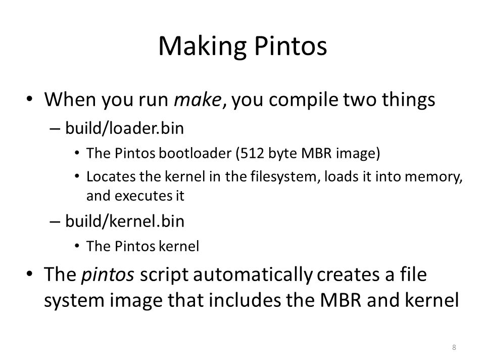 Making Pintos When you run make, you compile two things – build/loader.bin The Pintos bootloader (512 byte MBR image) Locates the kernel in the filesystem, loads it into memory, and executes it – build/kernel.bin The Pintos kernel The pintos script automatically creates a file system image that includes the MBR and kernel 8