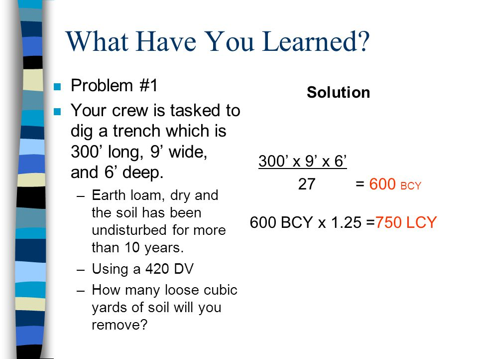"Solution 3"" ÷ 12"" =.25' 1500' (L) x.25' (H) x 24' (W) = 9000' ÷ 27 = 333.33 or 334 CCY 334 CCY x1.17 Conversion Factor 390.78 or 391 LCY Note: Round u"