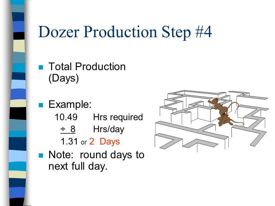 Dozer Production Step #3 n Total Hours Required –Quantity to be moved, divided by the hourly production rate, multiplied by the number of dozers you h