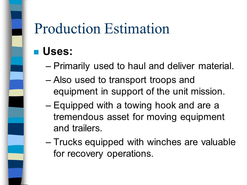 Production Estimation n Introduction: –The most common hauling equipment used for military purposes are the 2½, 5, 7 (MK29 MK30),15 and 20 ton trucks.