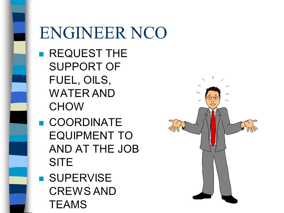 ENGINEER CHIEF n RETURN WRITTEN ESTIMATION TO ENGINEER OFFICER n ISSUE THE ORDER TO THE NCO'S TO EMPLOY EQUIPMENT