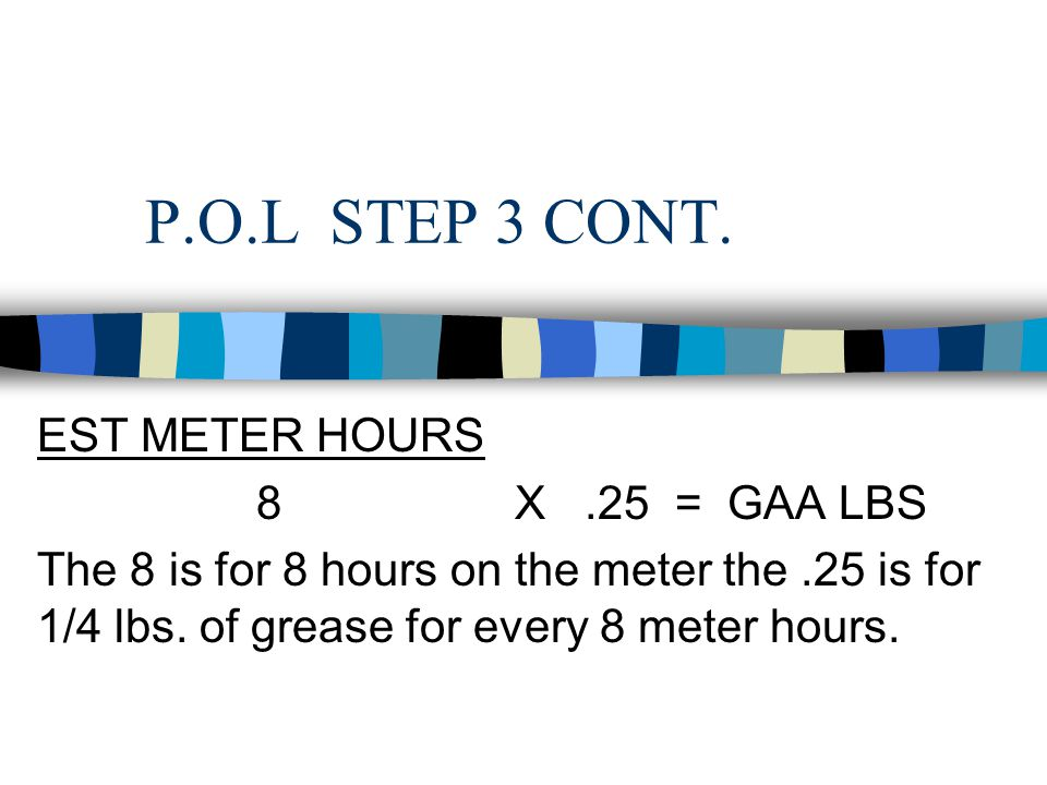 P.O.L STEP 3 n GREASE OR GAA –STEP 1 DETERMINE ESTIMATED METER HOURS # OF EQUIP X HR/DAY X #DAYS = EST METER HOURS