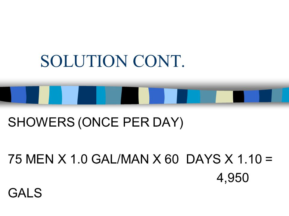 SOLUTION CONT. LAUNDRY ( ONCE A WEEK) 75 MEN X 2.1 GAL/MAN X 8 DAYS X 1.10 = 1,386 GALS