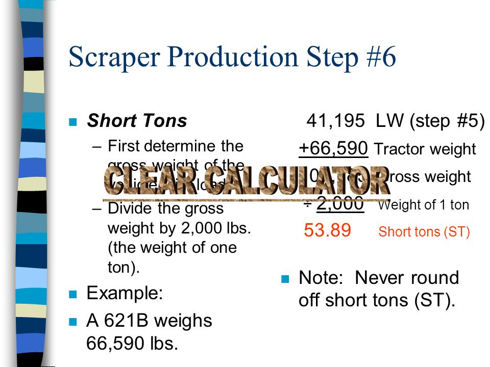Example n Each cubic yard weighs 2,354 lbs. (step #1), and you are hauling 17.5 cubic yards. 2,354 ASW x17.5 ALS 41,195 load weight (LW) n Note: Never
