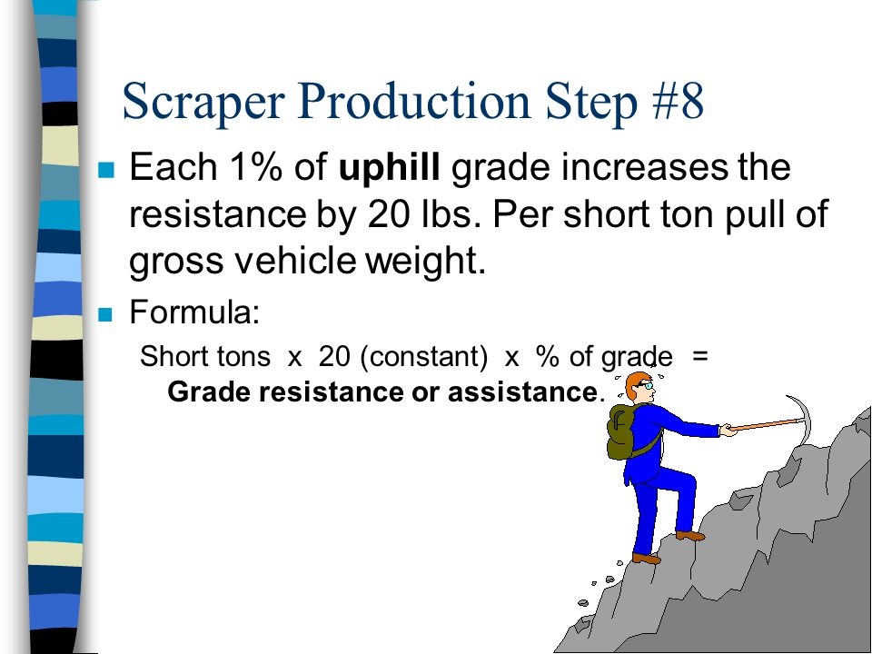 Scraper Production Step #8 n Grade Resistance (GR) or Grade Assistance (GA). –Grade resistance or Grade assistance is the increase, or decrease, in th