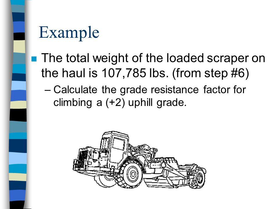 Scraper Production Step #8 n Each 1% of uphill grade increases the resistance by 20 lbs. Per short ton pull of gross vehicle weight. n Formula: Short