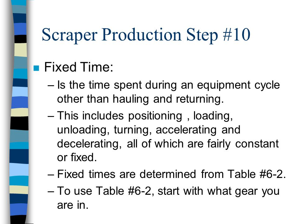 Scraper Production Step #10 n Cycle Time –The time required to Load, Haul, Spread, and Return. –This is figured by adding Fixed Time (Fix-T) and Trave