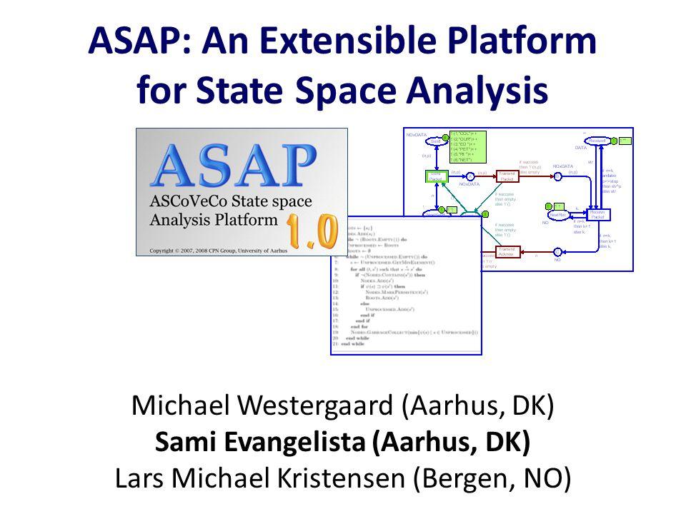 ASAP: An Extensible Platform for State Space Analysis Michael Westergaard (Aarhus, DK) Sami Evangelista (Aarhus, DK) Lars Michael Kristensen (Bergen,