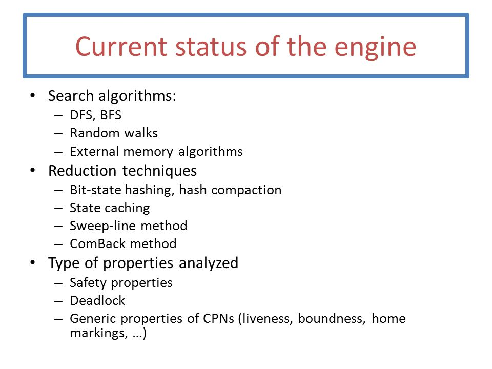 Current status of the engine Search algorithms: – DFS, BFS – Random walks – External memory algorithms Reduction techniques – Bit-state hashing, hash compaction – State caching – Sweep-line method – ComBack method Type of properties analyzed – Safety properties – Deadlock – Generic properties of CPNs (liveness, boundness, home markings, …)