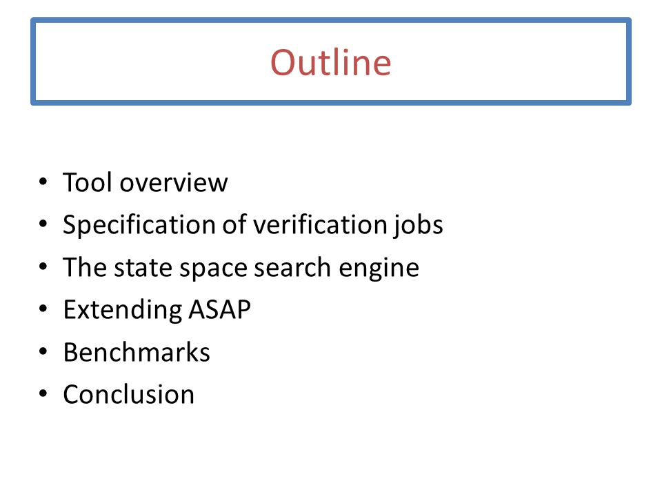 Outline Tool overview Specification of verification jobs The state space search engine Extending ASAP Benchmarks Conclusion