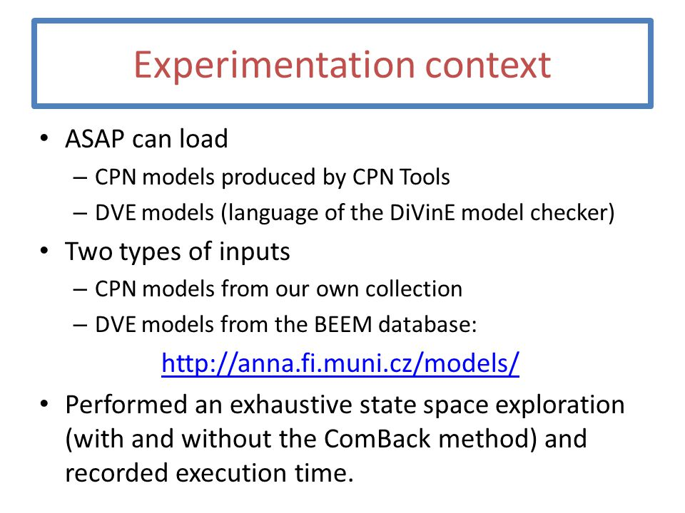 Experimentation context ASAP can load – CPN models produced by CPN Tools – DVE models (language of the DiVinE model checker) Two types of inputs – CPN models from our own collection – DVE models from the BEEM database: http://anna.fi.muni.cz/models/ Performed an exhaustive state space exploration (with and without the ComBack method) and recorded execution time.