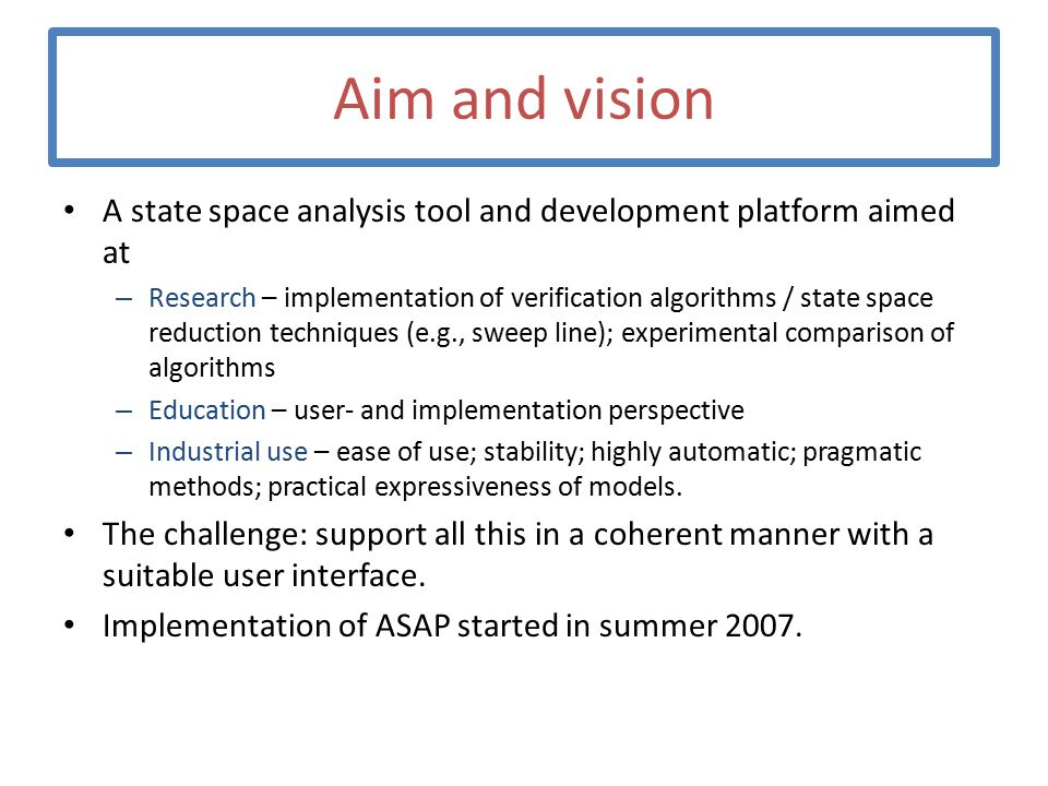 Aim and vision A state space analysis tool and development platform aimed at – Research – implementation of verification algorithms / state space reduction techniques (e.g., sweep line); experimental comparison of algorithms – Education – user- and implementation perspective – Industrial use – ease of use; stability; highly automatic; pragmatic methods; practical expressiveness of models.