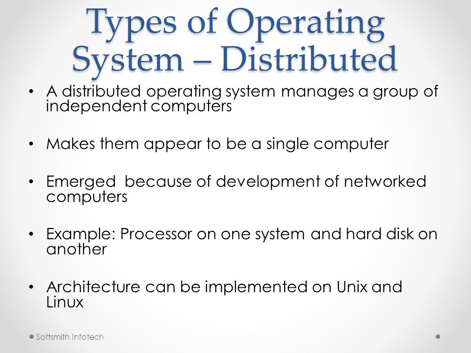 Softsmith Infotech Types of Operating System – Mobile Mobile OS operates Smartphone, Tablet and other mobile devices They have features of Personal Computer Operating System along with features to manage other hardware o Cellular, camera, Near field communication, infrared, etc.