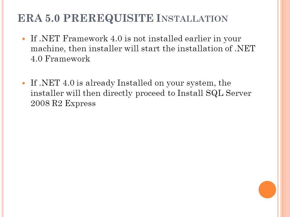 ERA 5.0 PREREQUISITE I NSTALLATION If.NET Framework 4.0 is not installed earlier in your machine, then installer will start the installation of.NET 4.